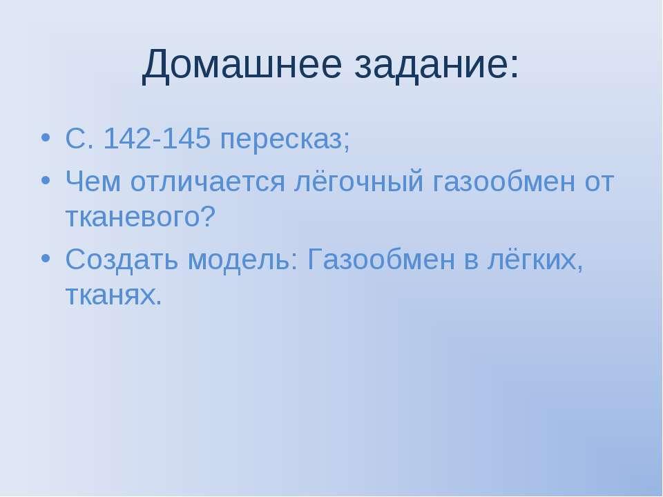 Домашнее задание: С. 142-145 пересказ; Чем отличается лёгочный газообмен от т...