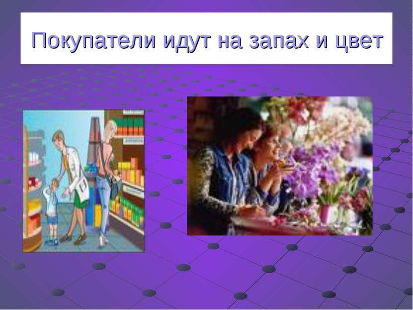 Покупатели идут на запах и цвет