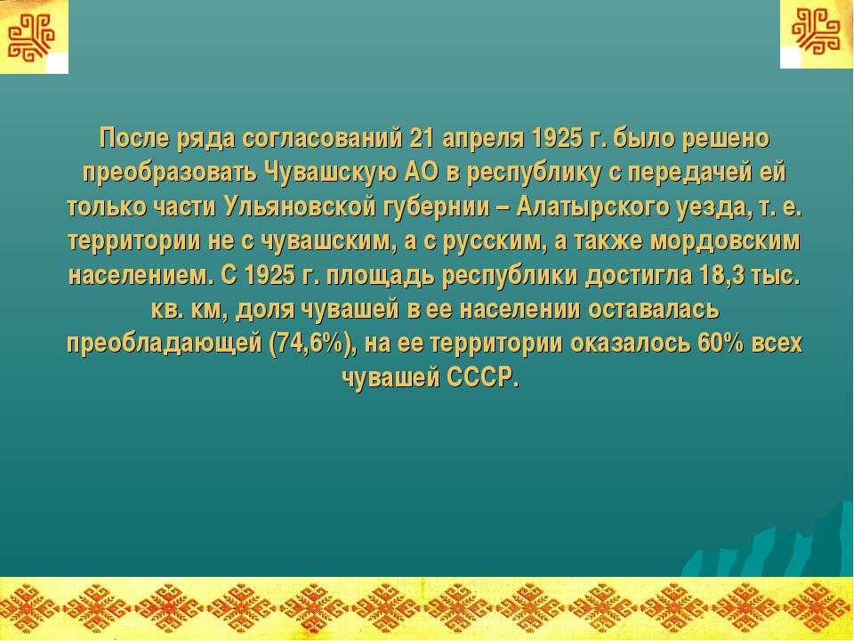 После ряда согласований 21 апреля 1925 г. было решено преобразовать Чувашскую...