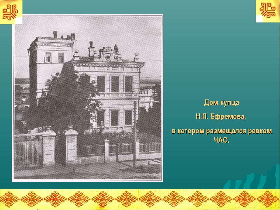 Дом купца Н.П. Ефремова, в котором размещался ревком ЧАО.