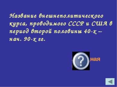 Название внешнеполитического курса, проводимого СССР и США в период второй по...