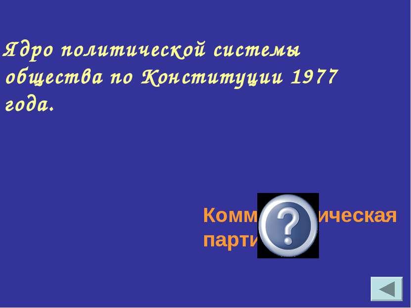 Ядро политической системы общества по Конституции 1977 года. Коммунистическая...