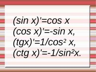 (sin x)'=cos x (cos x)'=-sin x, (tgx)'=1/cos² x, (ctg x)'=-1/sin²x.