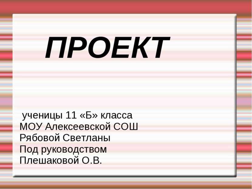 ПРОЕКТ ученицы 11 «Б» класса МОУ Алексеевской СОШ Рябовой Светланы Под руково...
