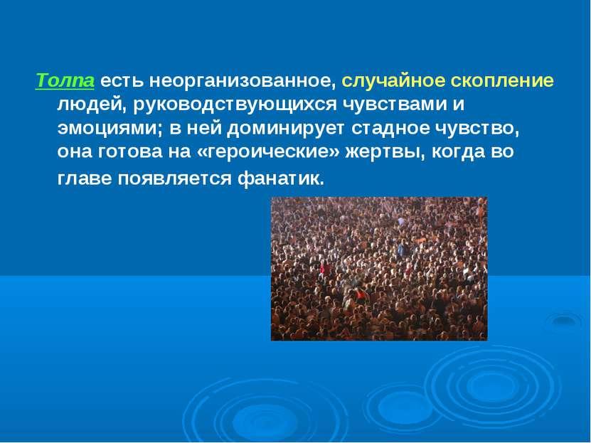 Толпа есть неорганизованное, случайное скопление людей, руководствующихся чув...