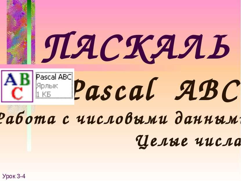 ПАСКАЛЬ Pascal ABC Работа с числовыми данными Урок 3-4 Целые числа