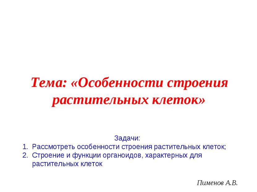 Пименов А.В. Тема: «Особенности строения растительных клеток» Задачи: Рассмот...