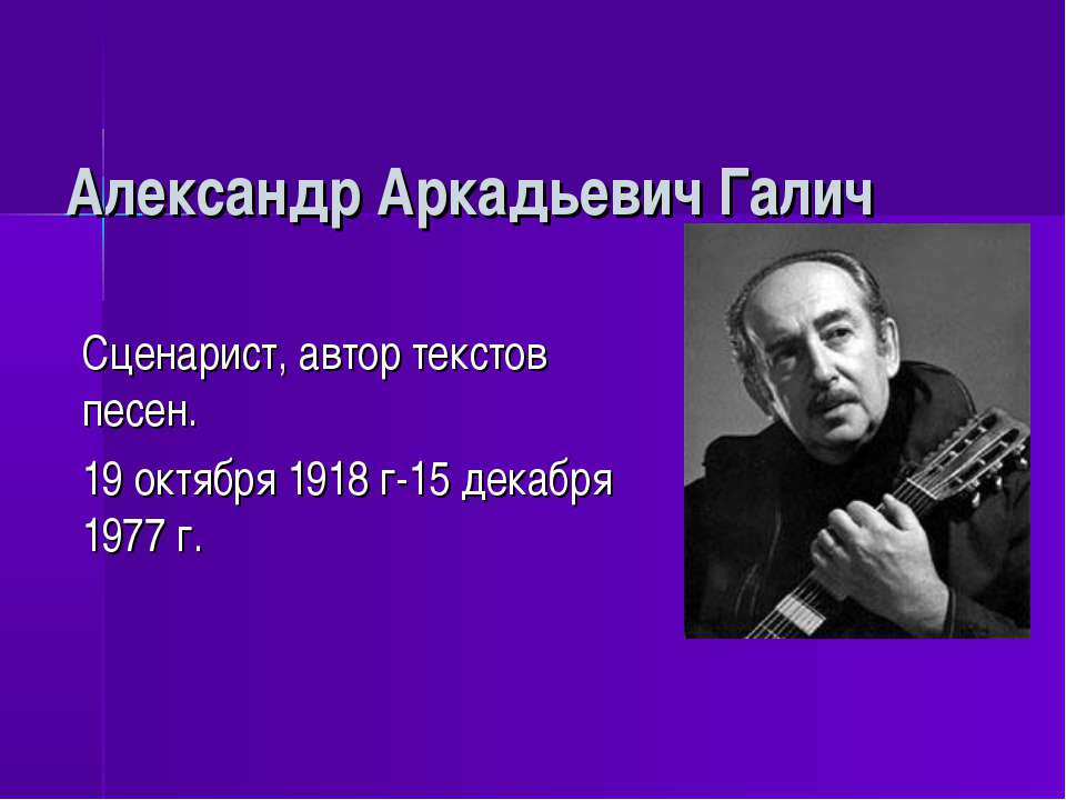Александр Аркадьевич Галич Сценарист, автор текстов песен. 19 октября 1918 г-...