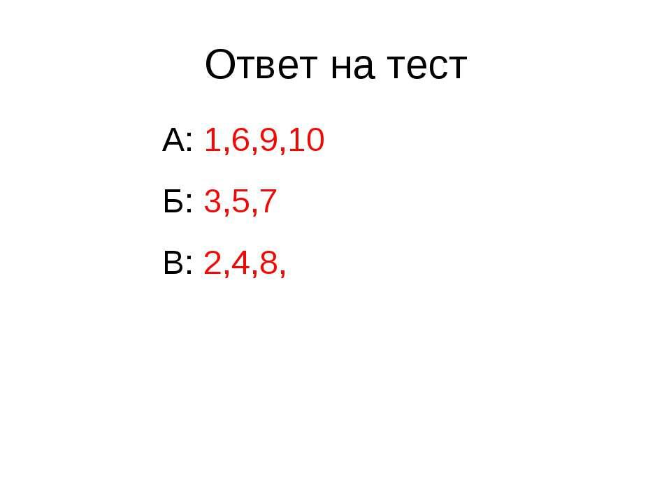 Ответ на тест А: 1,6,9,10 Б: 3,5,7 В: 2,4,8,