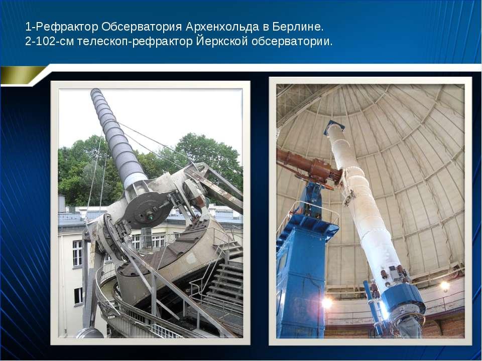 1-Рефрактор Обсерватория Архенхольда в Берлине. 2-102-см телескоп-рефрактор Й...