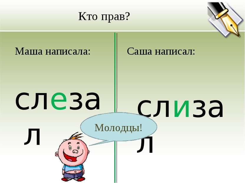 Кто прав? Маша написала: слезал Саша написал: слизал Молодцы!