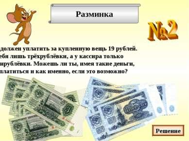 Разминка Ты должен уплатить за купленную вещь 19 рублей. У тебя лишь трёхрубл...