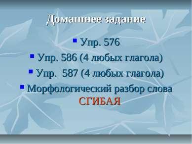 Домашнее задание Упр. 576 Упр. 586 (4 любых глагола) Упр. 587 (4 любых глагол...