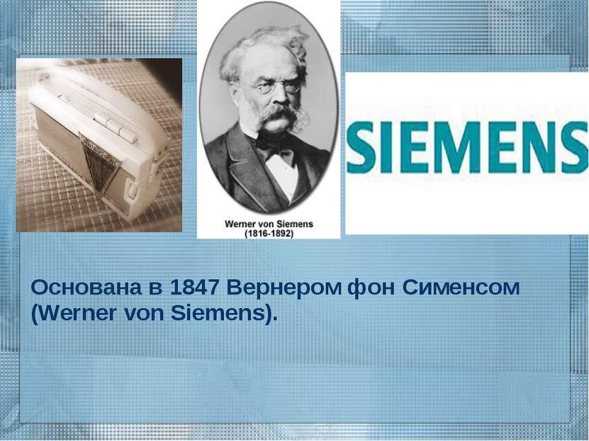 Основана в 1847 Вернером фон Сименсом (Werner von Siemens).