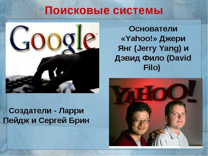 Поисковые системы Создатели - Ларри Пейдж и Сергей Брин Основатели «Yahoo!» Д...