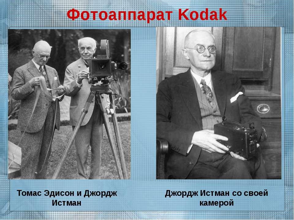 Фотоаппарат Kodak Томас Эдисон и Джордж Истман Джордж Истман со своей камерой