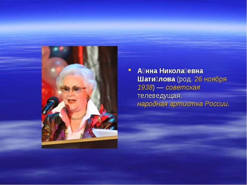 А нна Никола евна Шати лова (род. 26 ноября 1938)— советская телеведущая, на...