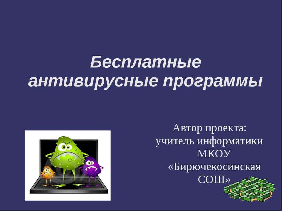 Бесплатные антивирусные программы Автор проекта: учитель информатики МКОУ «Би...