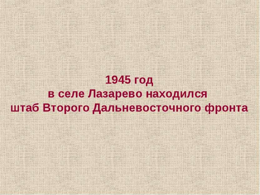 1945 год в селе Лазарево находился штаб Второго Дальневосточного фронта