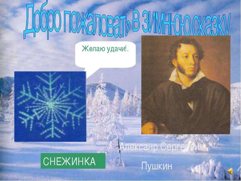 Алексанр Сергеевич Пушкин СНЕЖИНКА Желаю удачи!.