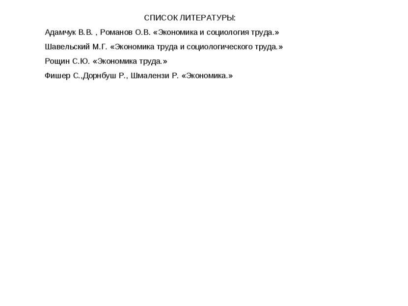 СПИСОК ЛИТЕРАТУРЫ: Адамчук В.В. , Романов О.В. «Экономика и социология труда....