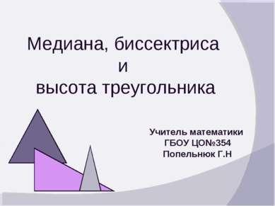 Медиана, биссектриса и высота треугольника Учитель математики ГБОУ ЦО№354 Поп...