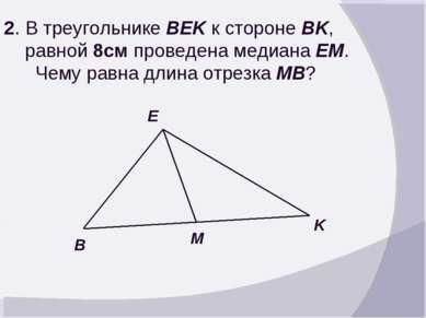 2. В треугольнике BEK к стороне BK, равной 8см проведена медиана EM. Чему рав...