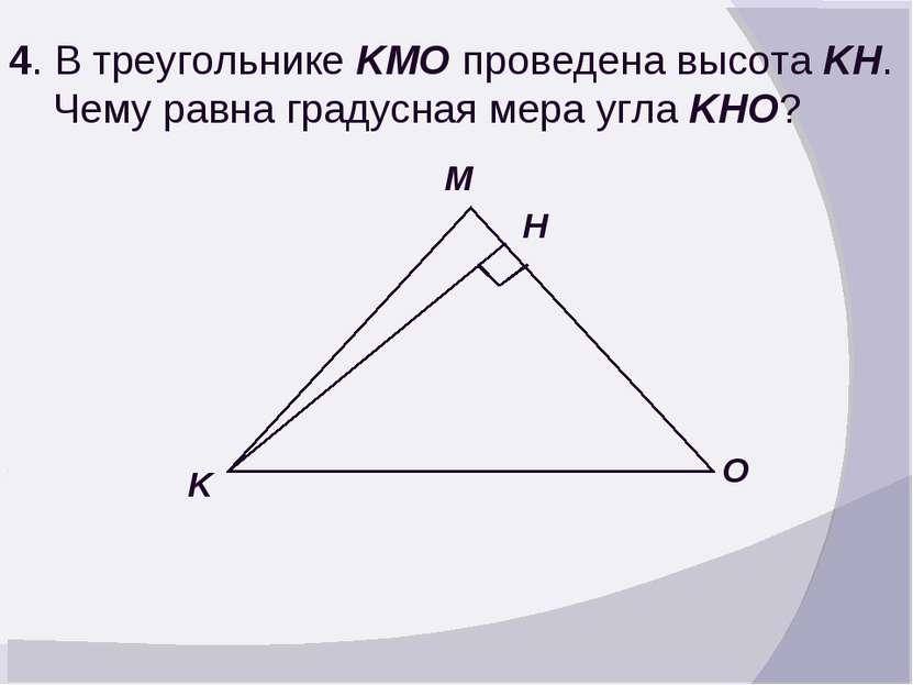 4. В треугольнике KMO проведена высота KH. Чему равна градусная мера угла KHO...
