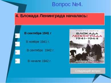 4. Блокада Ленинграда началась: В ноябре 1941 г. В сентябре 1942 г. В сентябр...