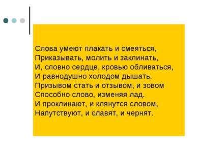 Слова умеют плакать и смеяться, Приказывать, молить и заклинать, И, словно се...