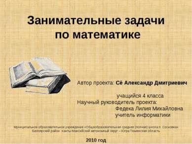 Занимательные задачи по математике Автор проекта: Сё Александр Дмитриевич уча...