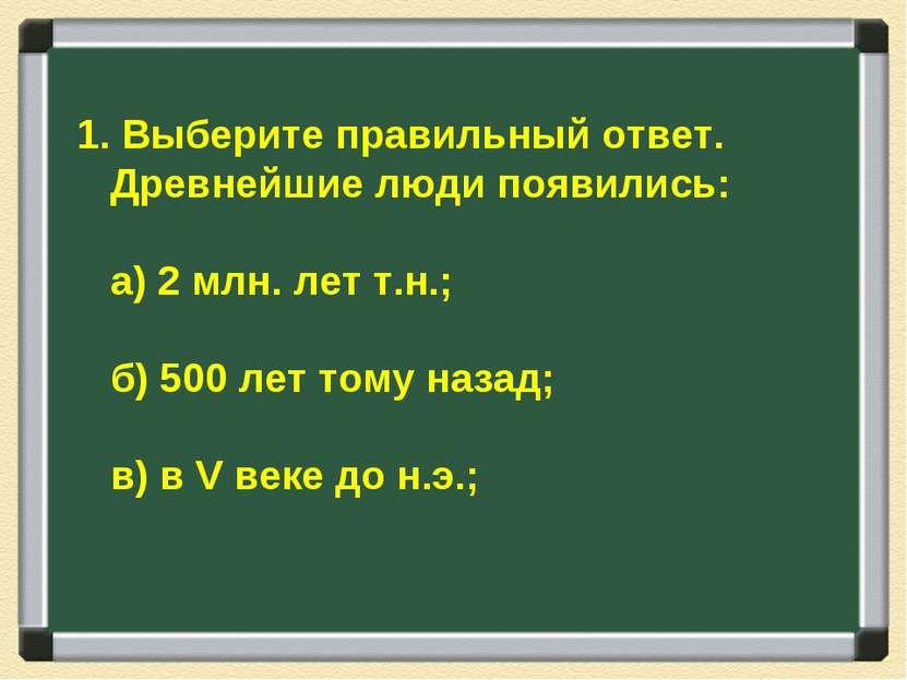 1. Выберите правильный ответ. Древнейшие люди появились: а) 2 млн. лет т.н.; ...