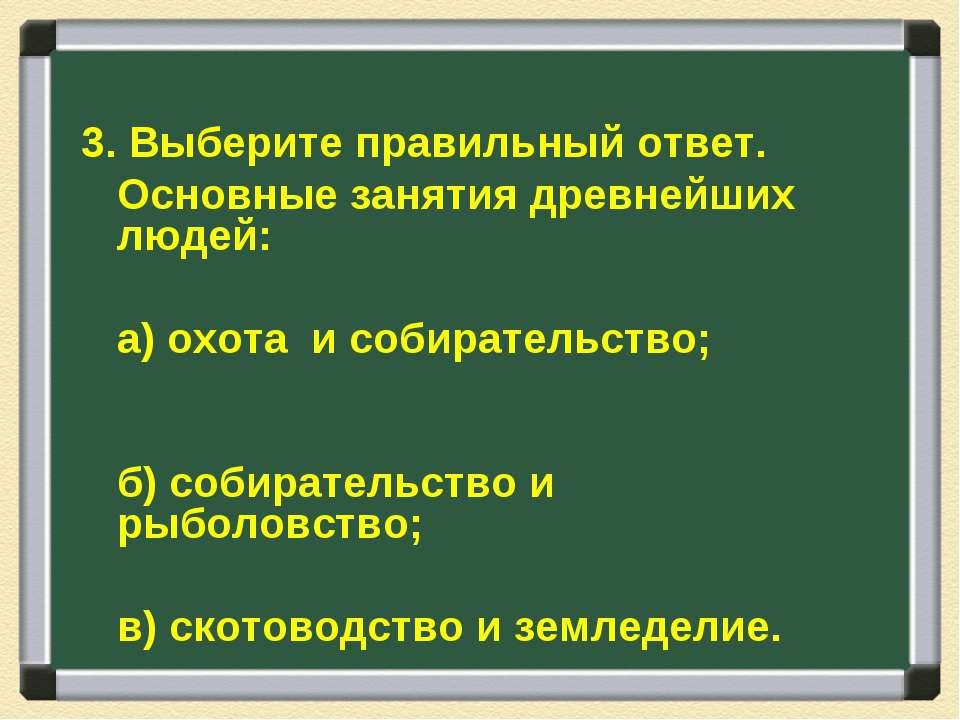 3. Выберите правильный ответ. Основные занятия древнейших людей: а) охота и с...