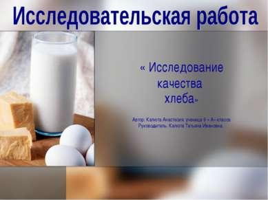 « Исследование качества хлеба» Автор: Калюта Анастасия, ученица 9 « А» класса...