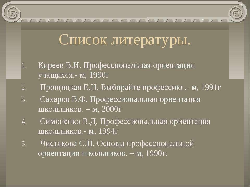 Список литературы. Киреев В.И. Профессиональная ориентация учащихся.- м, 1990...