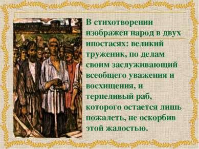 В стихотворении изображен народ в двух ипостасях: великий труженик, по делам ...