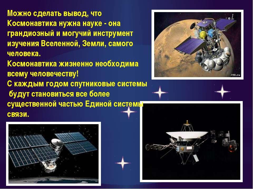 Можно сделать вывод, что Космонавтика нужна науке - она грандиозный и могучий...