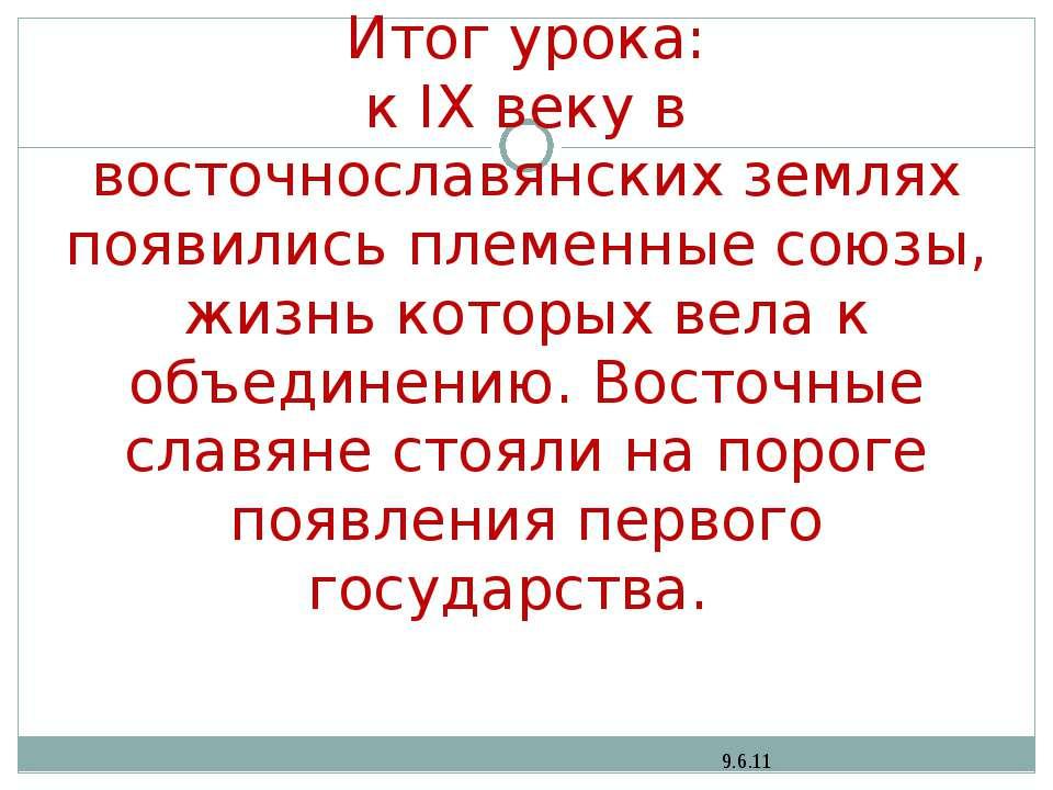 Итог урока: к IX веку в восточнославянских землях появились племенные союзы, ...