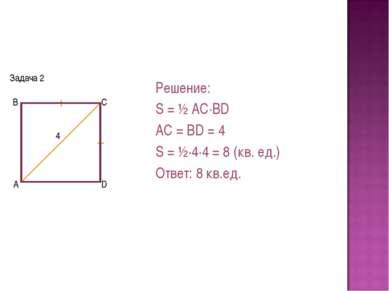 Задача 2 Решение: S = ½ AC·BD AC = BD = 4 S = ½·4·4 = 8 (кв. ед.) Ответ: 8 кв...