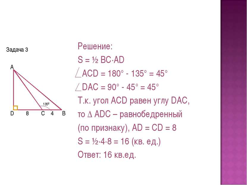 Задача 3 Решение: S = ½ BC·AD ACD = 180° - 135° = 45° DAC = 90° - 45° = 45° Т...
