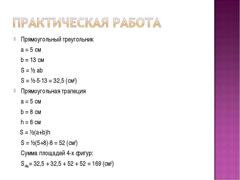 Прямоугольный треугольник a = 5 см b = 13 см S = ½ ab S = ½·5·13 = 32,5 (см2)...