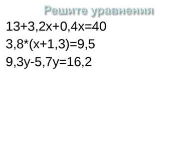 13+3,2х+0,4х=40 3,8*(х+1,3)=9,5 9,3у-5,7у=16,2