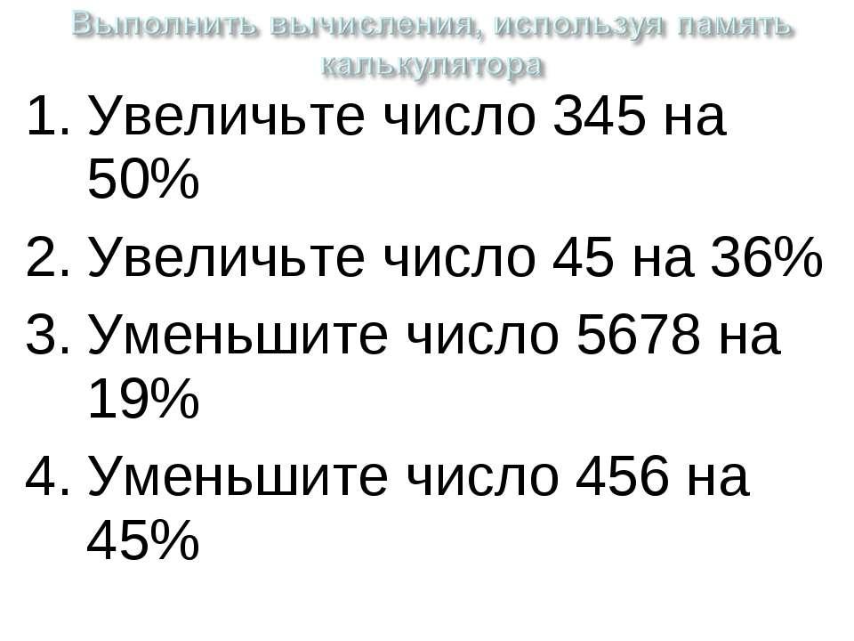 Увеличьте число 345 на 50% Увеличьте число 45 на 36% Уменьшите число 5678 на ...