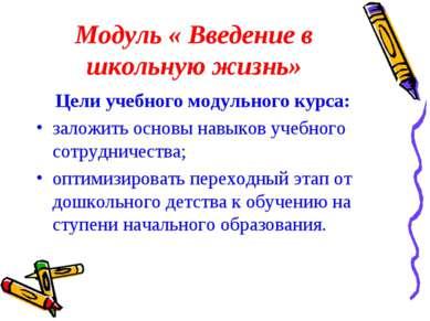 Модуль « Введение в школьную жизнь» Цели учебного модульного курса: заложить ...
