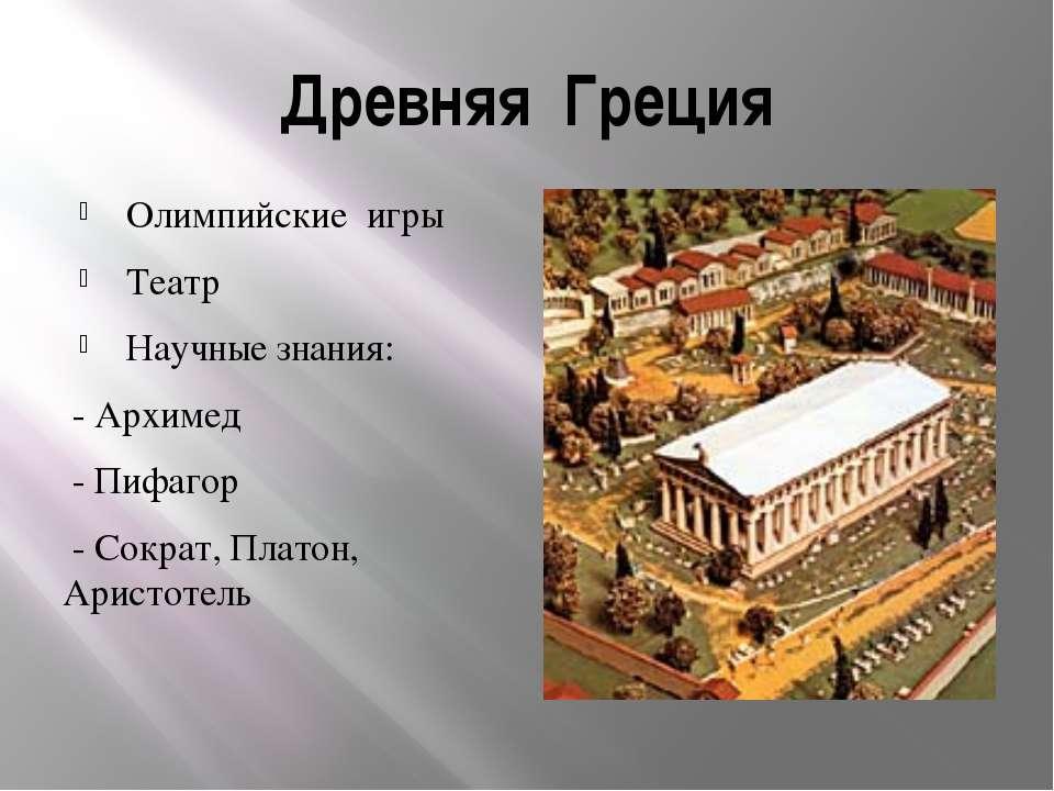 Древняя Греция Олимпийские игры Театр Научные знания: - Архимед - Пифагор - С...