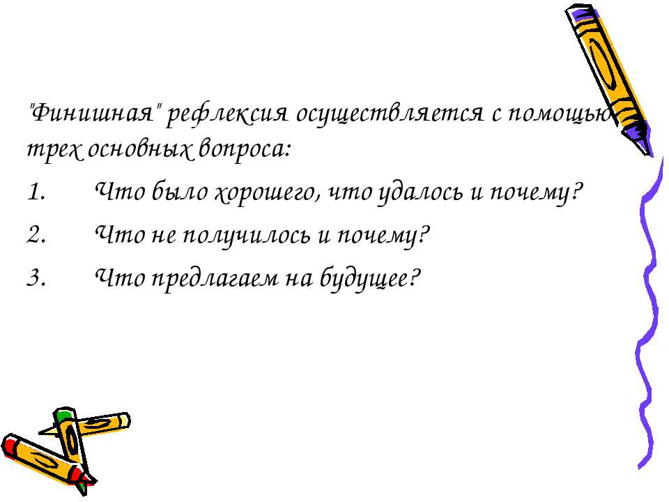 """""""Финишная"""" рефлексия осуществляется с помощью трех основных вопроса: 1. Что б..."""
