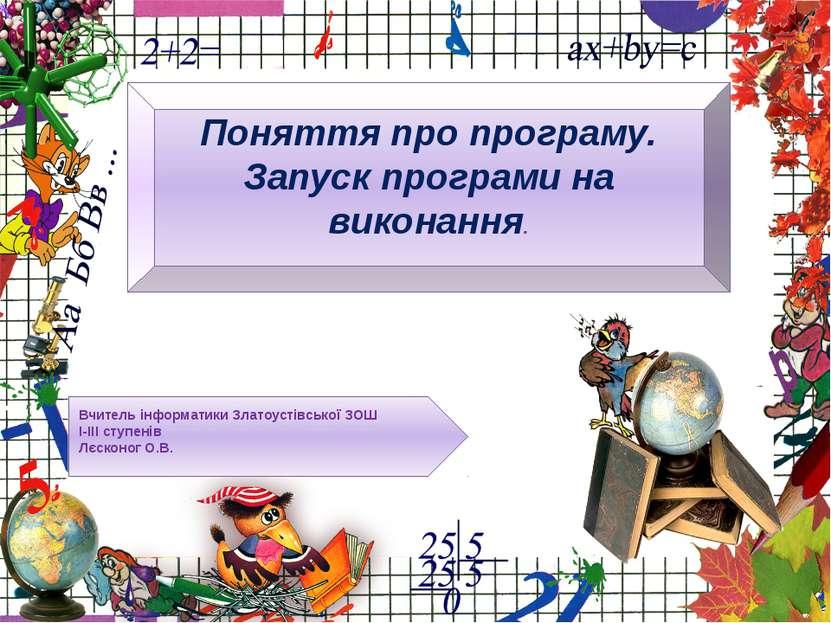 Вчитель інформатики Златоустівської ЗОШ І-ІІІ ступенів Лєсконог О.В. Поняття ...