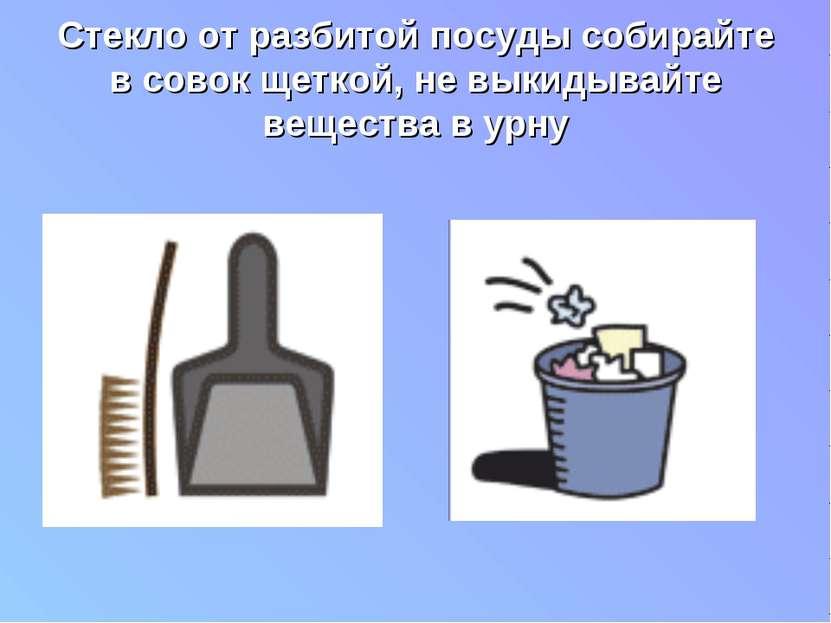 Стекло от разбитой посуды собирайте в совок щеткой, не выкидывайте вещества в...