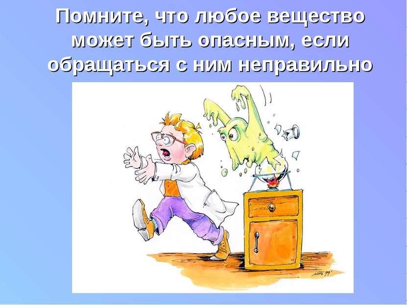 . Помните, что любое вещество может быть опасным, если обращаться с ним непра...