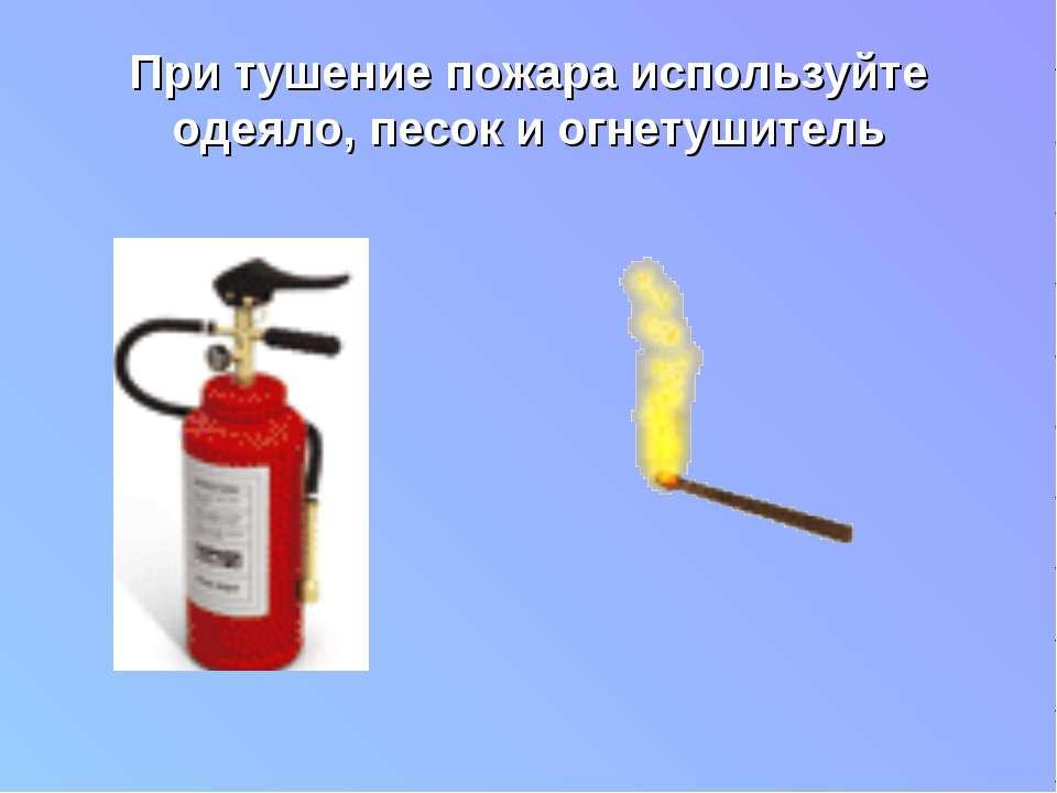 При тушение пожара используйте одеяло, песок и огнетушитель